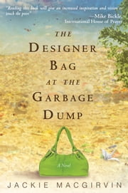 The Designer Bag at the Garbage Dump: A Novel ebook by Jackie Macgirvin,Mike Bickle