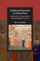 Intellectual Networks in Timurid Iran - Sharaf al-Dīn 'Alī Yazdī and the Islamicate Republic of Letters ebook by İlker Evrim Binbaş