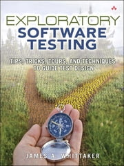 Exploratory Software Testing - Tips, Tricks, Tours, and Techniques to Guide Test Design ebook by James A. Whittaker