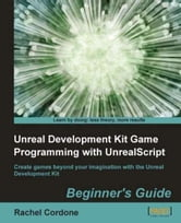 Unreal Development Kit Game Programming with UnrealScript: Beginner's Guide ebook by Rachel Cordone
