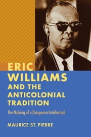 Eric Williams and the Anticolonial Tradition - The Making of a Diasporan Intellectual ebook by Maurice St. Pierre