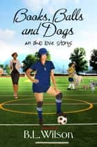 Books, Balls, and Dogs, An Ohio Love Story 電子書 by B.L Wilson