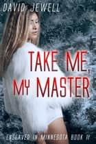 Take Me, My Master - Enslaved In Minnesota: Book 2 ebook by David Jewell