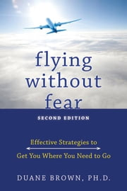Flying Without Fear: Effective Strategies to Get You Where You Need to Go ebook by Brown, Duane