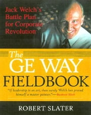 The GE Way Fieldbook: Jack Welch's Battle Plan for Corporate Revolution ebook by Slater, Robert