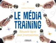 Le média training - Réussir face aux journalistes ebook by Adrian Dearnell