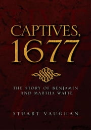 CAPTIVES, 1677 - THE STORY OF BENJAMIN AND MARTHA WAITE ebook by Stuart Vaughan
