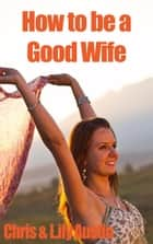 How to Be a Good Wife - The Ultimate Guide to Keep Your Marriage and Your Man Happy - keeping a happy husband, building a strong marriage, good woman, build strong marriage ebook by Lily Austin, Chris Austin