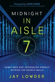 Midnight in Aisle Seven - Sometimes God introduces Himself outside of church ebook by Jay Lowder