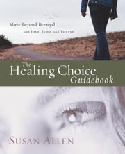 The Healing Choice Guidebook - Move Beyond Betrayal ebook by Susan Allen