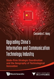 Upgrading China's Information and Communication Technology Industry - State-Firm Strategic Coordination and the Geography of Technological Innovation ebook by Cassandra C Wang