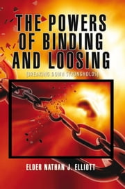 The Powers of Binding and Loosing - (Breaking Down Strongholds) ebook by Elder Nathan J. Elliott