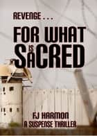 Revenge For What Is Sacred ebook by FJ Harmon