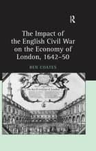 The Impact of the English Civil War on the Economy of London, 1642–50 ebook by Ben Coates