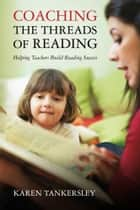 Coaching the Threads of Reading - Helping Teachers Build Reading Success ebook by Karen Tankersley