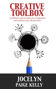 Creative Toolbox: 25 different ways to spark your imagination and transform your life and work ebook by Jocelyn Paige Kelly
