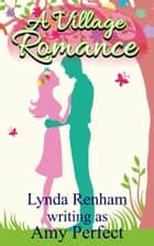 A Village Romance - A funny, compassionate and sizzling sexy summer read ebook by Lynda Renham