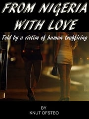 From Nigeria With Love: The True Story Told By A Victim Of Human Trafficing ebook by Knut Ofstbo
