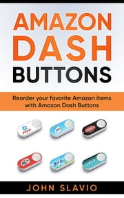 Amazon Dash Buttons - Reorder your favorite Amazon items with Amazon Dash Buttons ebook by John Slavio