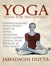 Yoga: Yoga for Beginners: Understanding Yoga Spirit, Body & Mind, Increase Your Energy Levels, Lose Weight & Feel Great ebook by Jamadagni Dutta
