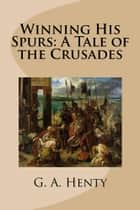 Winning His Spurs: A Tale of the Crusades eBook by G.A. Henty
