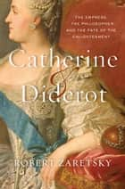 Catherine & Diderot - The Empress, the Philosopher, and the Fate of the Enlightenment ebook by Robert Zaretsky