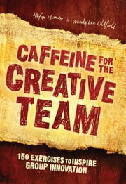Caffeine for the Creative Team: 200 Exercises to Inspire Group Innovation - 200 Exercises to Inspire Group Innovation ebook by Stefan Murnaw,Wendy Lee Oldfield