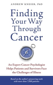 Finding Your Way through Cancer - An Expert Cancer Psychologist Helps Patients and Survivors Face the Challenges of Illness ebook by Andrew Kneier