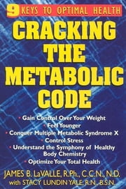 Cracking the Metabolic Code - 9 Keys to Optimal Health ebook by James B Lavalle, R.P.H., C.C.N., N.D.,Stacy Lundin Yale, R.N., B.S.N.