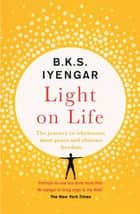 Light on Life - The Yoga Journey to Wholeness, Inner Peace and Ultimate Freedom ebook by B.K.S. Iyengar