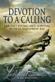 Devotion to a Calling - Far-East Flying and Survival with 62 Squadron RAF ebook by Harley  Boxall,Joe  Bamford