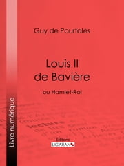 Louis II de Bavière - ou Hamlet-Roi ebook by Guy de Pourtalès, Ligaran