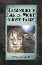 Hampshire and Isle of Wight Ghost Tales ebook by
