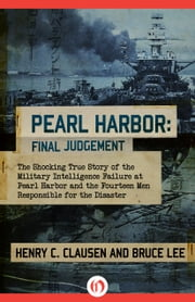Pearl Harbor: Final Judgement - The Shocking True Story of the Military Intelligence Failure at Pearl Harbor and the Fourteen Men Responsible for the Disaster ebook by Bruce Lee,Henry C. Clausen