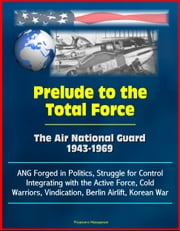 Prelude to the Total Force: The Air National Guard 1943-1969 - ANG Forged in Politics, Struggle for Control, Integrating with the Active Force, Cold Warriors, Vindication, Berlin Airlift, Korean War ebook by Progressive Management