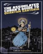 Assimilated Cuban's Guide to Quantum Santeria ebook by Carlos Hernandez
