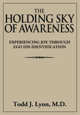 The Holding Sky of Awareness - Experiencing Joy Through Ego Dis-Identification ebook by Todd J. Lyon, M.D.