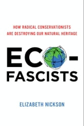 Eco-Fascists - How Radical Conservationists Are Destroying Our Natural Heritage ebook by Elizabeth Nickson