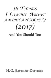 16 Things I Loathe About American Society (2017) - And You Should Too ebook by H. G. Hastings-Duffield