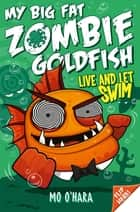 My Big Fat Zombie Goldfish: Live and Let Swim: Book 5 ebook by Mo O'Hara