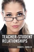 Teacher-Student Relationships - Crossing into the Emotional, Physical, and Sexual Realms ebook by Ernest J. Zarra III
