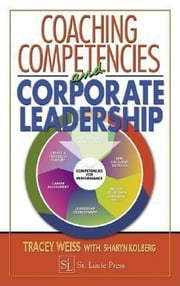 Coaching Competencies and Corporate Leadership ebook by Weiss, Tracey