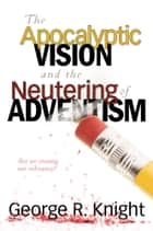 The Apocalyptic Vision and the Neutering of Adventism ebook by George R. Knight