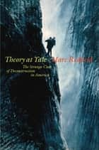 Theory at Yale - The Strange Case of Deconstruction in America ebook by Marc Redfield