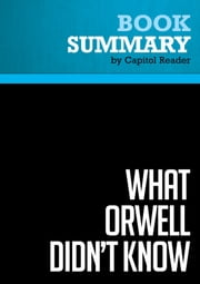 Summary of What Orwell Didn't Know: Propaganda and the New Face of American Politics - Editor : Andras Szanto ebook by Capitol Reader