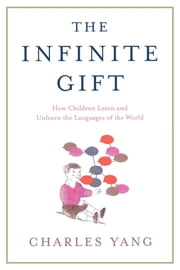 The Infinite Gift - How Children Learn and Unlearn the Languages of the World ebook by Charles Yang