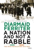 A Nation and Not a Rabble: The Irish Revolution 1913-1923 ebook by Diarmaid Ferriter