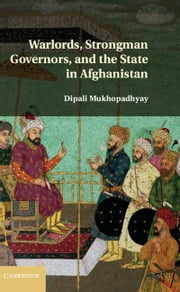 Warlords, Strongman Governors, and the State in Afghanistan ebook by Mukhopadhyay, Dipali