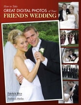 How to Take Great Digital Photos of Your Friend's Wedding ebook by Rice, Patrick