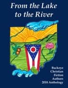 From the Lake to the River: Buckeye Christian Fiction Authors 2018 Anthology ebook by Bettie Boswell, Carole Brown, Cindy Thomson,...